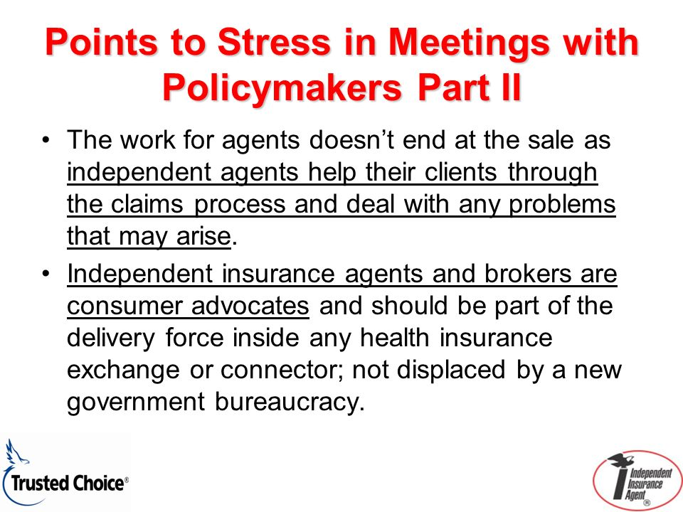 Points to Stress in Meetings with Policymakers Part II The work for agents doesnt end at the sale as independent agents help their clients through the claims process and deal with any problems that may arise.