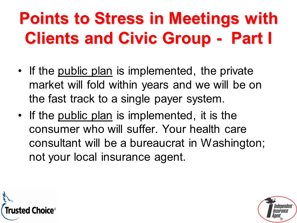 Points to Stress in Meetings with Clients and Civic Group - Part I If the public plan is implemented, the private market will fold within years and we will be on the fast track to a single payer system.