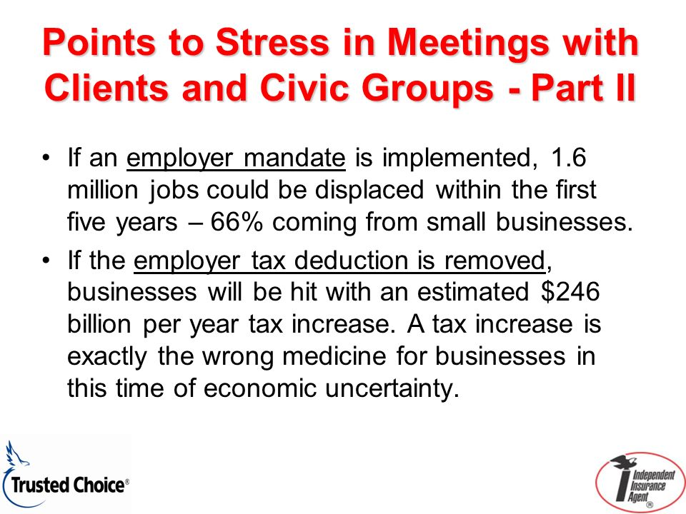 Points to Stress in Meetings with Clients and Civic Groups - Part II If an employer mandate is implemented, 1.6 million jobs could be displaced within the first five years – 66% coming from small businesses.