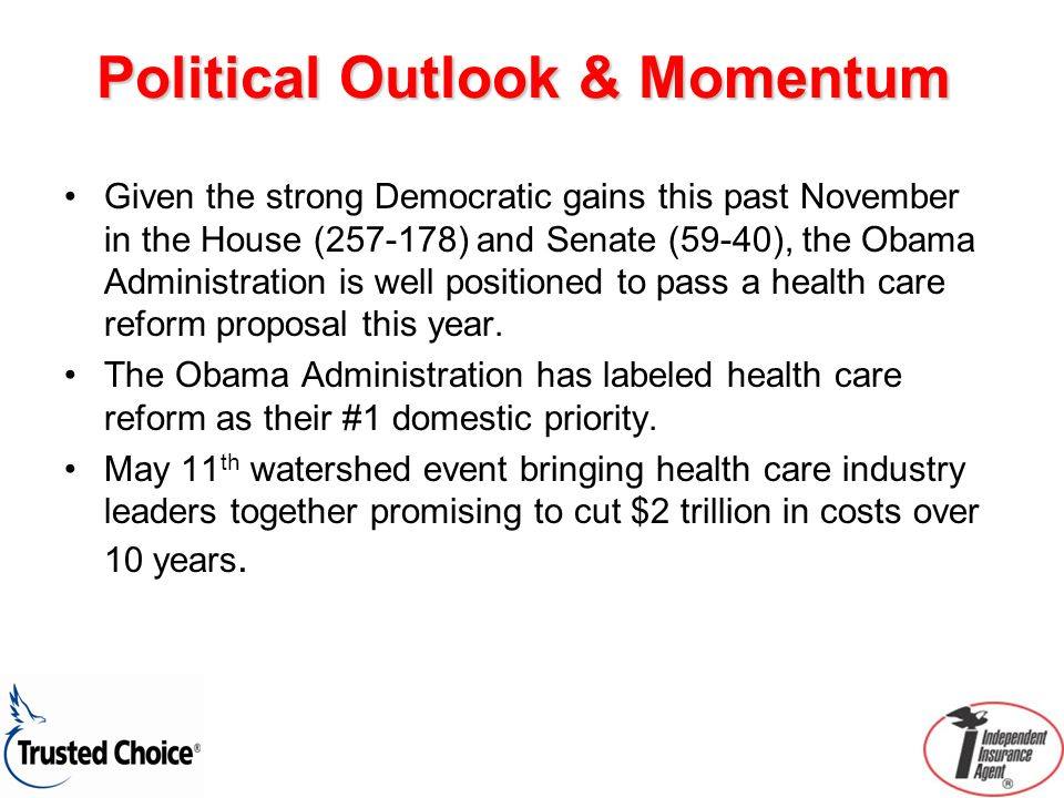 Political Outlook & Momentum Given the strong Democratic gains this past November in the House (257-178) and Senate (59-40), the Obama Administration is well positioned to pass a health care reform proposal this year.