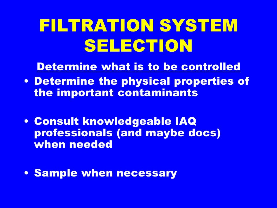 FILTRATION SYSTEM SELECTION Determine what is to be controlled Determine the physical properties of the important contaminants Consult knowledgeable IAQ professionals (and maybe docs) when needed Sample when necessary