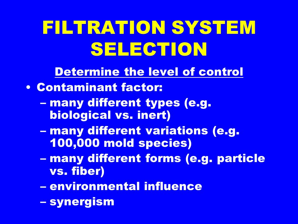 FILTRATION SYSTEM SELECTION Determine the level of control Contaminant factor: –many different types (e.g.