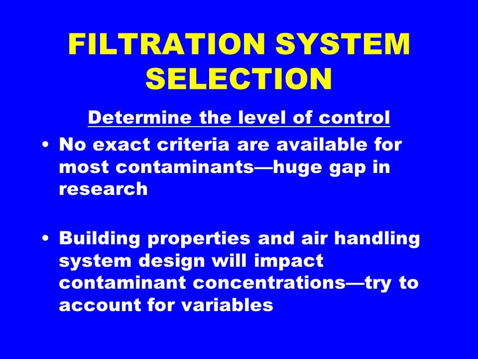 FILTRATION SYSTEM SELECTION Determine the level of control No exact criteria are available for most contaminantshuge gap in research Building properties and air handling system design will impact contaminant concentrationstry to account for variables