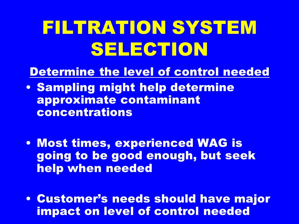 FILTRATION SYSTEM SELECTION Determine the level of control needed Sampling might help determine approximate contaminant concentrations Most times, experienced WAG is going to be good enough, but seek help when needed Customers needs should have major impact on level of control needed