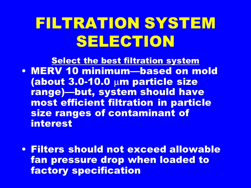 FILTRATION SYSTEM SELECTION Select the best filtration system MERV 10 minimumbased on mold (about 3.0-10.0 m particle size range)but, system should have most efficient filtration in particle size ranges of contaminant of interest Filters should not exceed allowable fan pressure drop when loaded to factory specification
