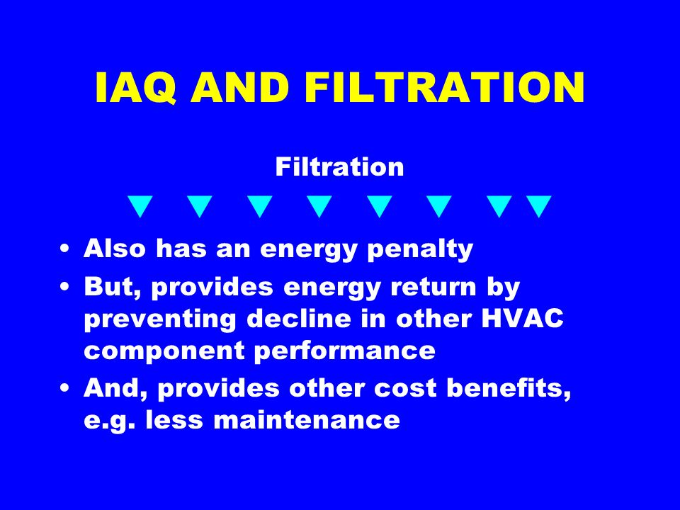 IAQ AND FILTRATION Filtration Also has an energy penalty But, provides energy return by preventing decline in other HVAC component performance And, provides other cost benefits, e.g.