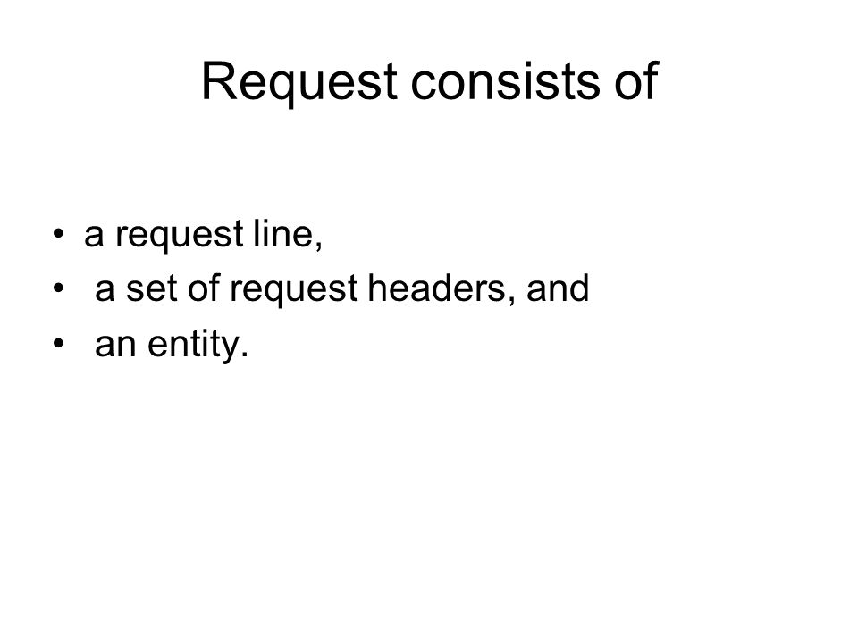 Request consists of a request line, a set of request headers, and an entity.