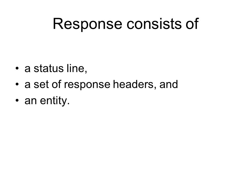 Response consists of a status line, a set of response headers, and an entity.