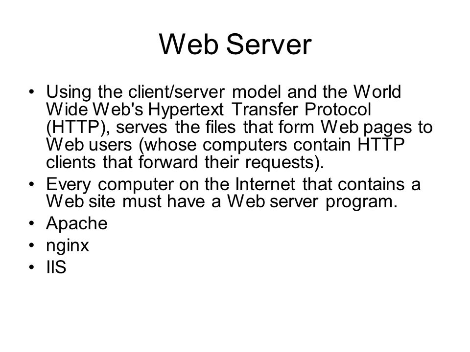 Web Server Using the client/server model and the World Wide Web's Hypertext Transfer Protocol (HTTP), serves the files that form Web pages to Web user