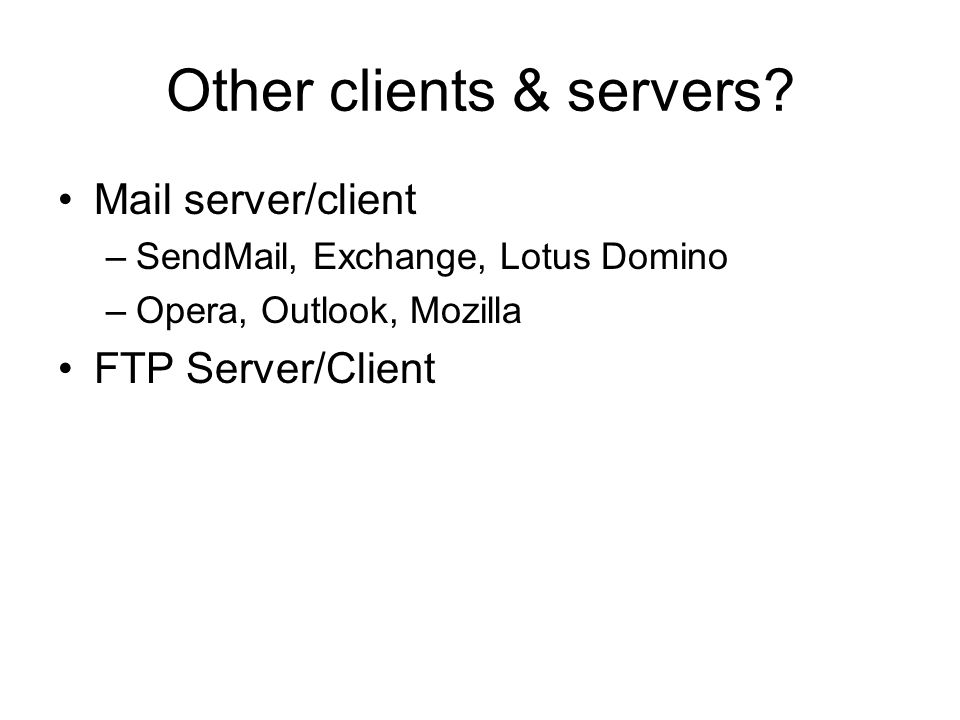 Other clients & servers? Mail server/client –SendMail, Exchange, Lotus Domino –Opera, Outlook, Mozilla FTP Server/Client