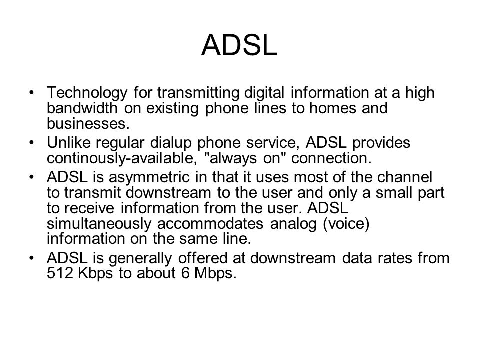 ADSL Technology for transmitting digital information at a high bandwidth on existing phone lines to homes and businesses. Unlike regular dialup phone