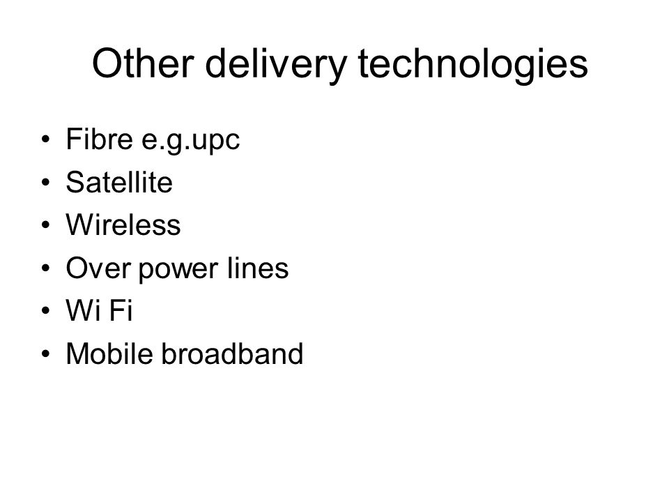 Other delivery technologies Fibre e.g.upc Satellite Wireless Over power lines Wi Fi Mobile broadband