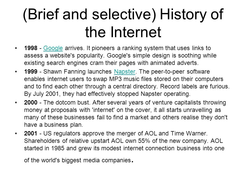 (Brief and selective) History of the Internet 1998 - Google arrives. It pioneers a ranking system that uses links to assess a website's popularity. Go