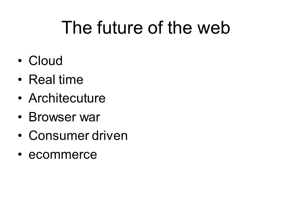 The future of the web Cloud Real time Architecuture Browser war Consumer driven ecommerce