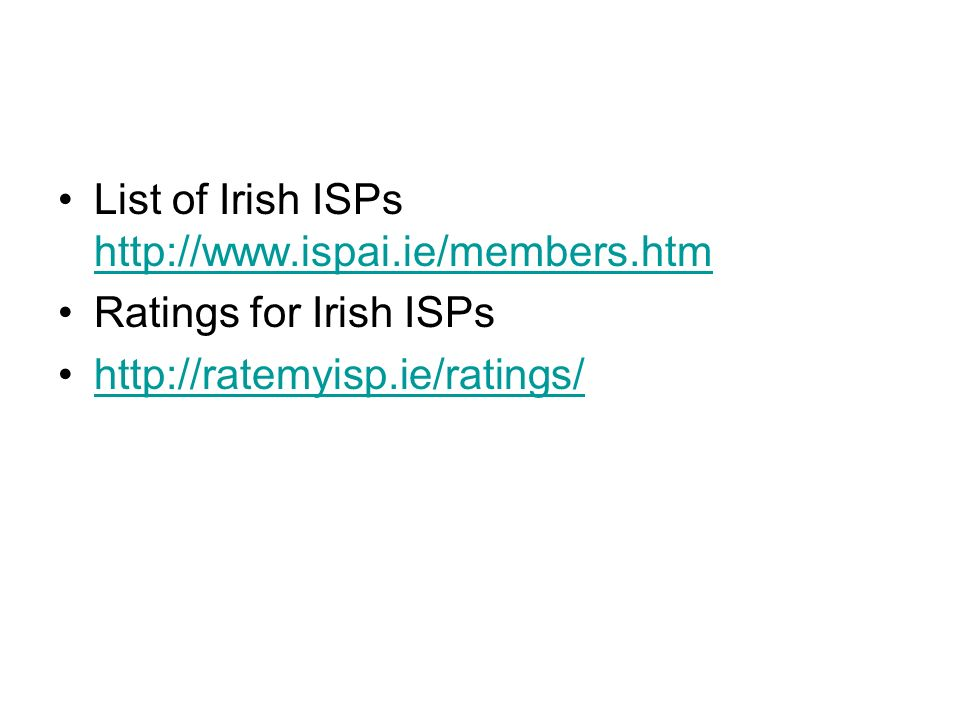 List of Irish ISPs http://www.ispai.ie/members.htm http://www.ispai.ie/members.htm Ratings for Irish ISPs http://ratemyisp.ie/ratings/