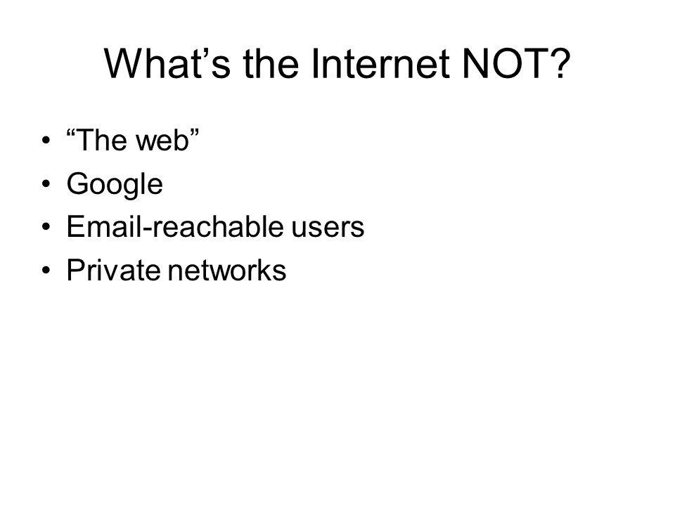 Whats the Internet NOT? The web Google Email-reachable users Private networks