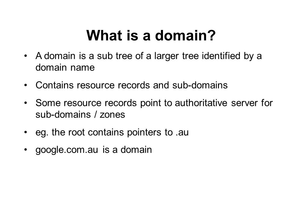 What is a domain? A domain is a sub tree of a larger tree identified by a domain name Contains resource records and sub-domains Some resource records