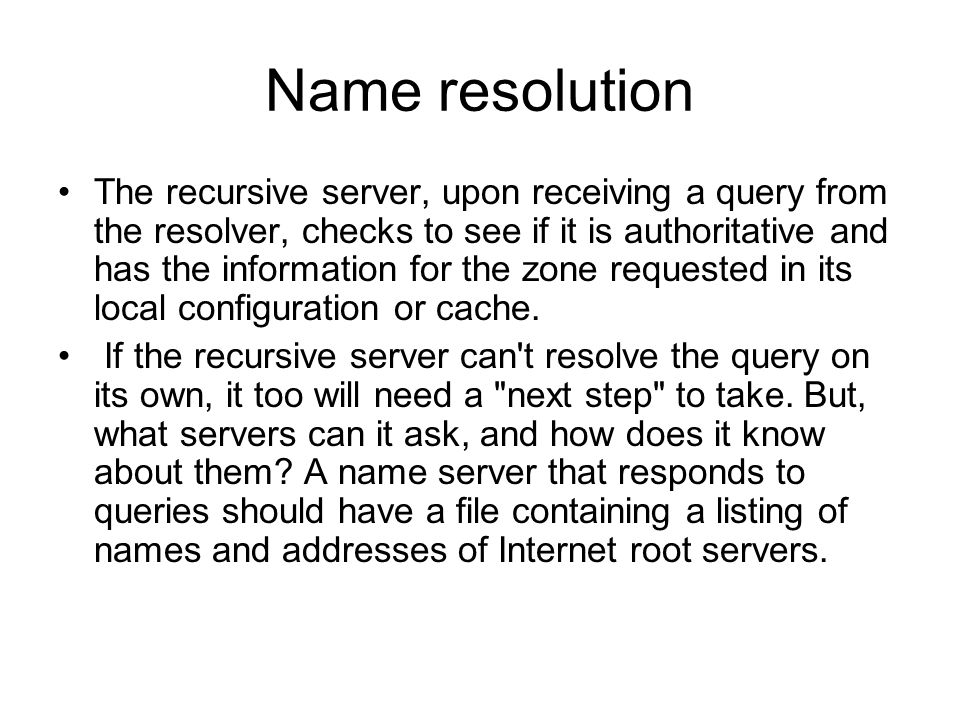 Name resolution The recursive server, upon receiving a query from the resolver, checks to see if it is authoritative and has the information for the z