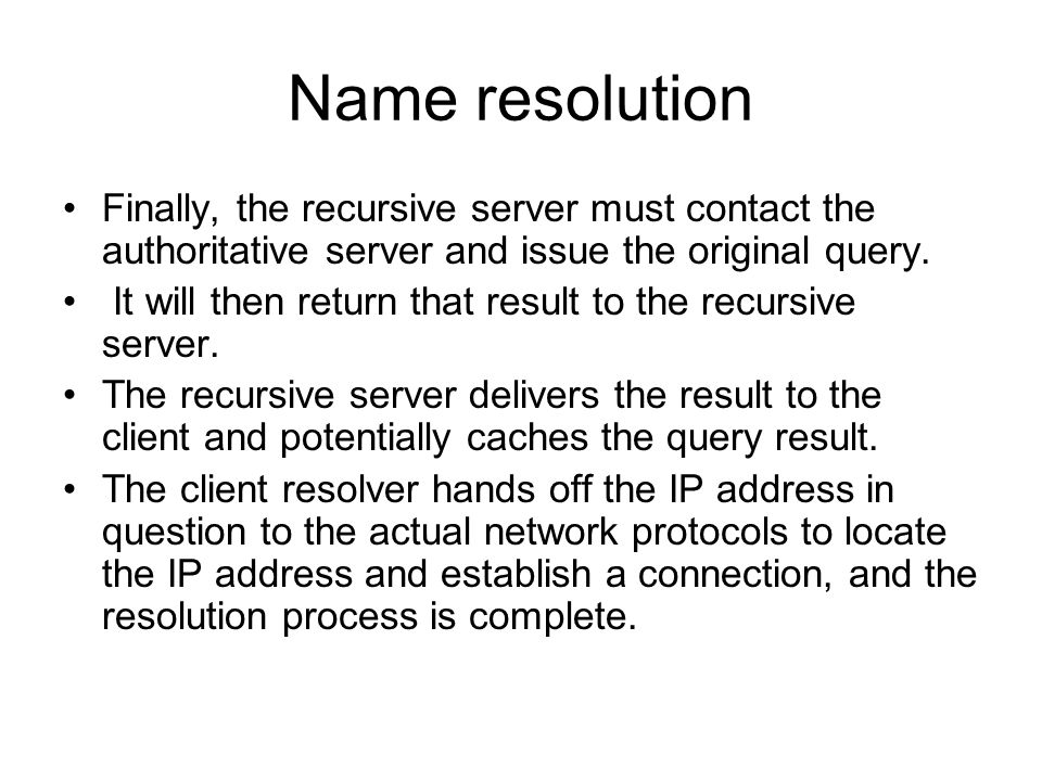 Name resolution Finally, the recursive server must contact the authoritative server and issue the original query. It will then return that result to t