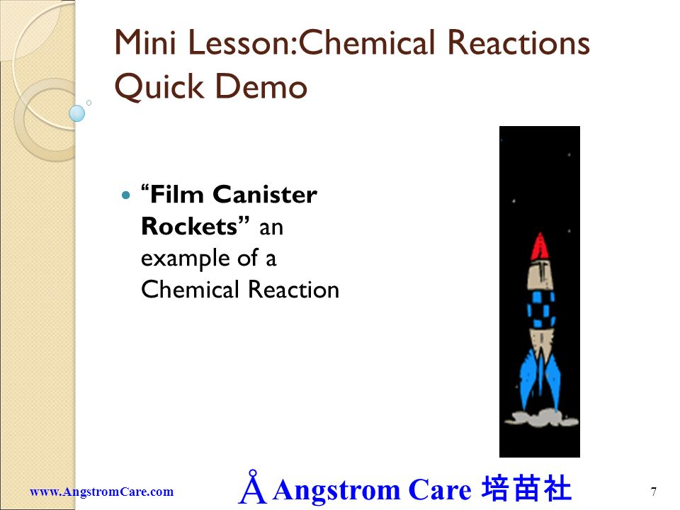Angstrom Care 7www.AngstromCare.com Mini Lesson:Chemical Reactions Quick Demo Film Canister Rockets an example of a Chemical Reaction