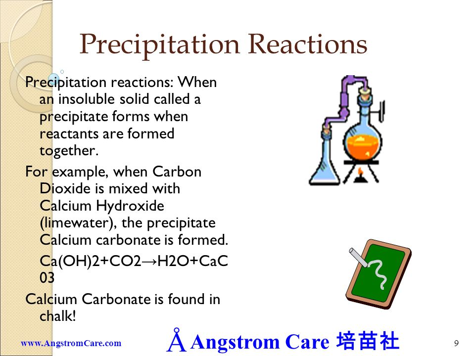 Angstrom Care 9www.AngstromCare.com Precipitation Reactions Precipitation reactions: When an insoluble solid called a precipitate forms when reactants