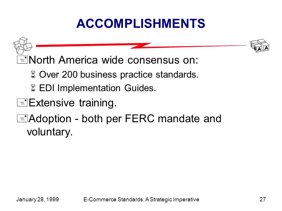 January 28, 1999E-Commerce Standards: A Strategic Imperative27 ACCOMPLISHMENTS +North America wide consensus on: 6Over 200 business practice standards.