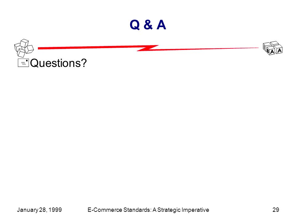 January 28, 1999E-Commerce Standards: A Strategic Imperative29 Q & A +Questions