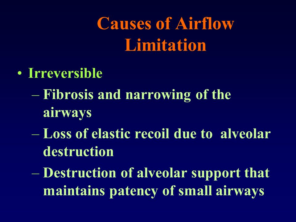 Causes of Airflow Limitation Irreversible –Fibrosis and narrowing of the airways –Loss of elastic recoil due to alveolar destruction –Destruction of a