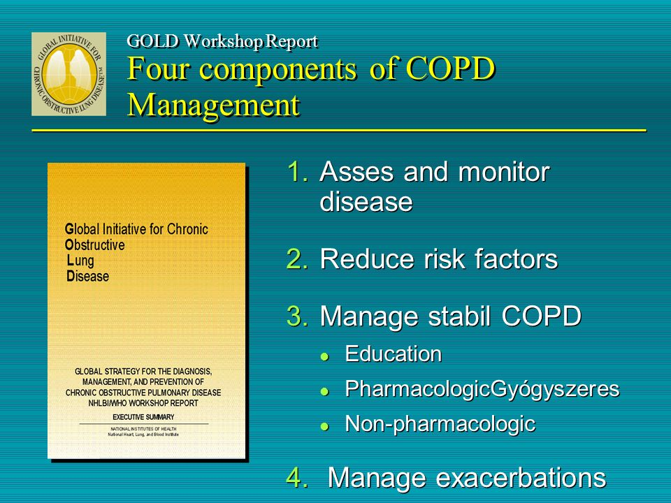 GOLD Workshop Report Four components of COPD Management 1.Asses and monitor disease 2.Reduce risk factors 3.Manage stabil COPD l Education l Pharmacol