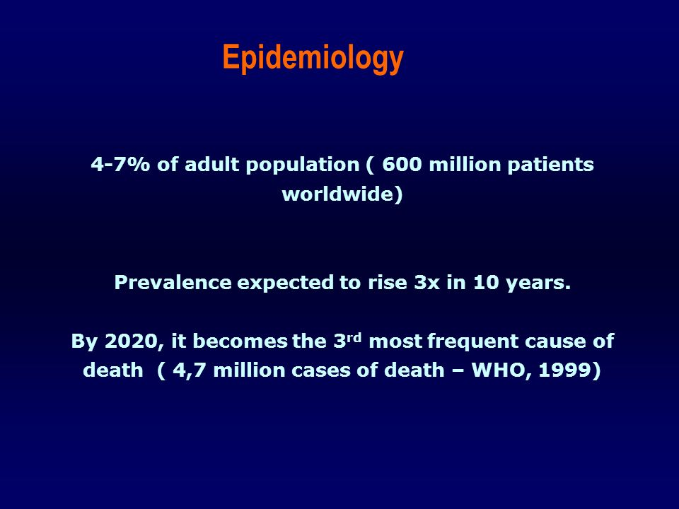 4-7% of adult population ( 600 million patients worldwide) Prevalence expected to rise 3x in 10 years. By 2020, it becomes the 3 rd most frequent caus