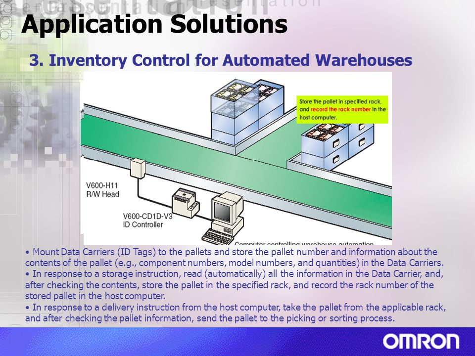 Application Solutions 3. Inventory Control for Automated Warehouses Mount Data Carriers (ID Tags) to the pallets and store the pallet number and infor