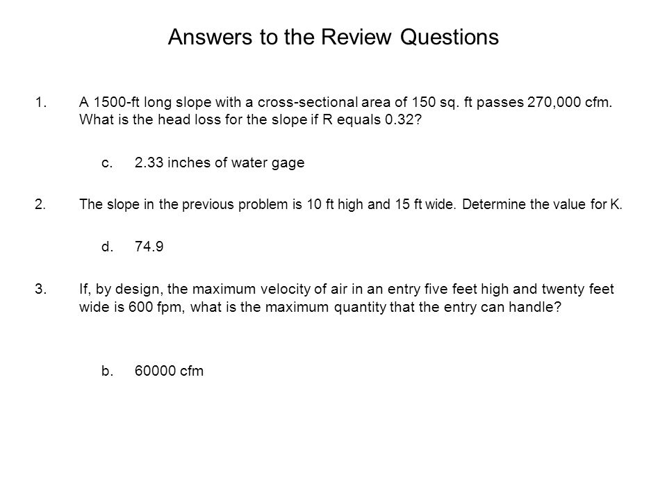 Answers to the Review Questions 1.A 1500-ft long slope with a cross-sectional area of 150 sq. ft passes 270,000 cfm. What is the head loss for the slo