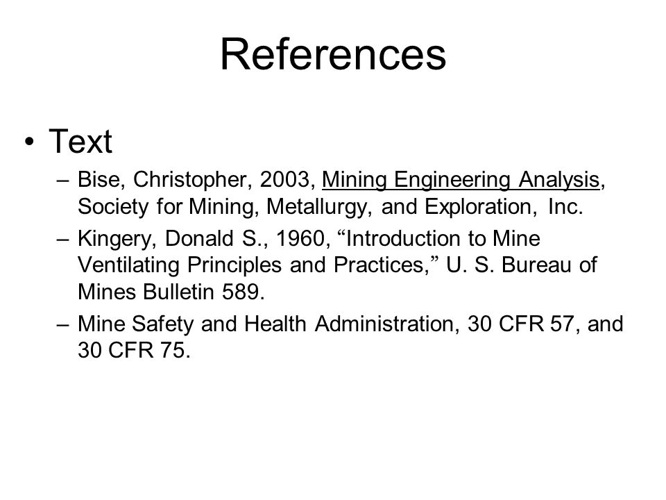 References Text –Bise, Christopher, 2003, Mining Engineering Analysis, Society for Mining, Metallurgy, and Exploration, Inc. –Kingery, Donald S., 1960