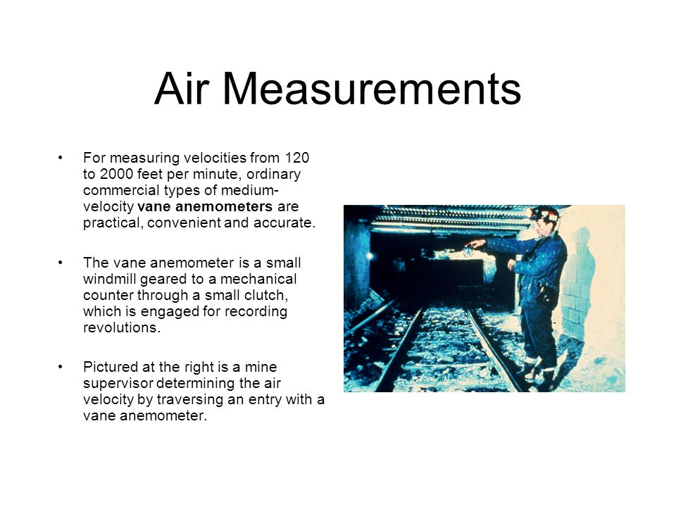 Air Measurements For measuring velocities from 120 to 2000 feet per minute, ordinary commercial types of medium- velocity vane anemometers are practic