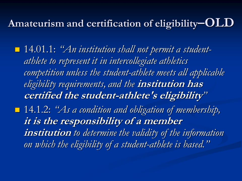 Amateurism and certification of eligibility –OLD 14.01.1: An institution shall not permit a student- athlete to represent it in intercollegiate athletics competition unless the student-athlete meets all applicable eligibility requirements, and the institution has certified the student-athlete s eligibility 14.01.1: An institution shall not permit a student- athlete to represent it in intercollegiate athletics competition unless the student-athlete meets all applicable eligibility requirements, and the institution has certified the student-athlete s eligibility 14.1.2: As a condition and obligation of membership, it is the responsibility of a member institution to determine the validity of the information on which the eligibility of a student-athlete is based.