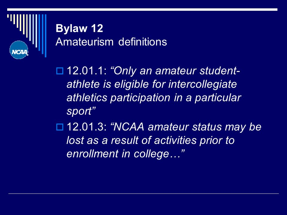 Bylaw 12 Amateurism definitions 12.01.1: Only an amateur student- athlete is eligible for intercollegiate athletics participation in a particular sport 12.01.3: NCAA amateur status may be lost as a result of activities prior to enrollment in college…