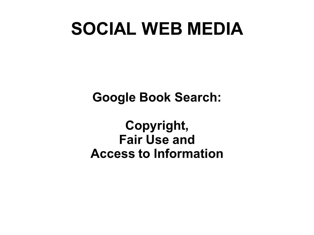 SOCIAL WEB MEDIA Google Book Search: Copyright, Fair Use and Access to Information