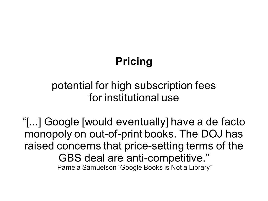 Pricing potential for high subscription fees for institutional use [...] Google [would eventually] have a de facto monopoly on out-of-print books.