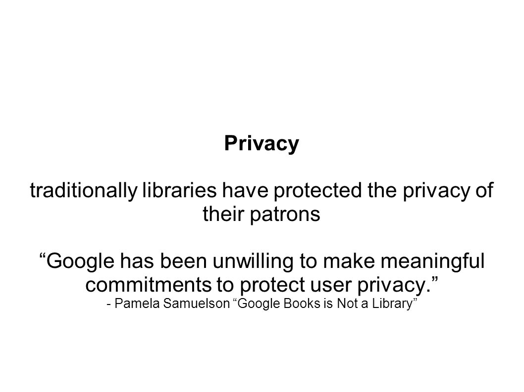 Privacy traditionally libraries have protected the privacy of their patrons Google has been unwilling to make meaningful commitments to protect user privacy.