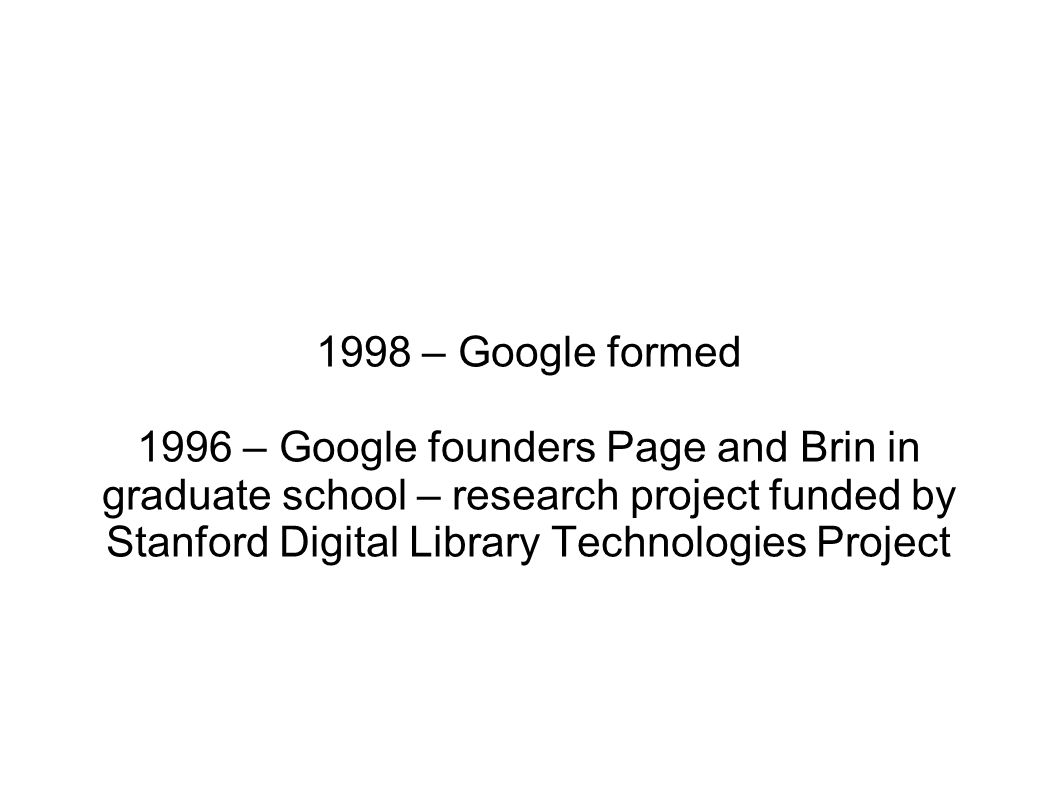 1998 – Google formed 1996 – Google founders Page and Brin in graduate school – research project funded by Stanford Digital Library Technologies Project