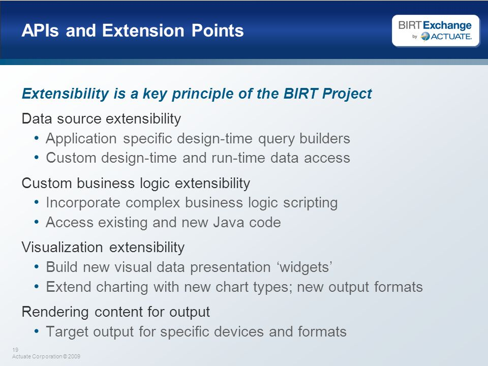 19 Actuate Corporation © 2009 APIs and Extension Points Extensibility is a key principle of the BIRT Project Data source extensibility Application spe