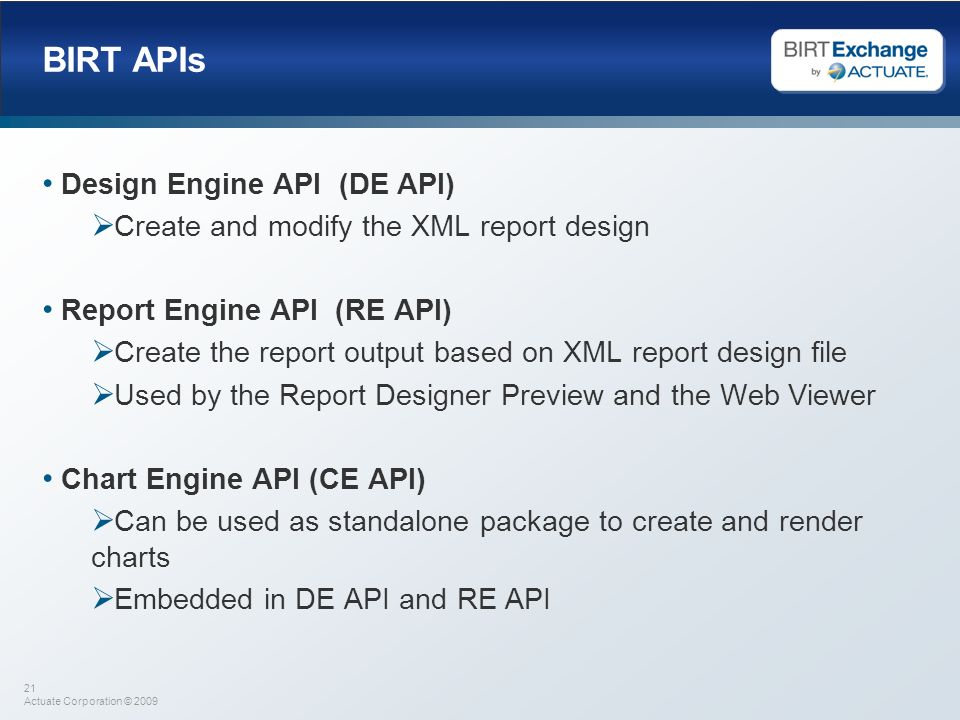 21 Actuate Corporation © 2009 BIRT APIs Design Engine API (DE API) Create and modify the XML report design Report Engine API (RE API) Create the repor