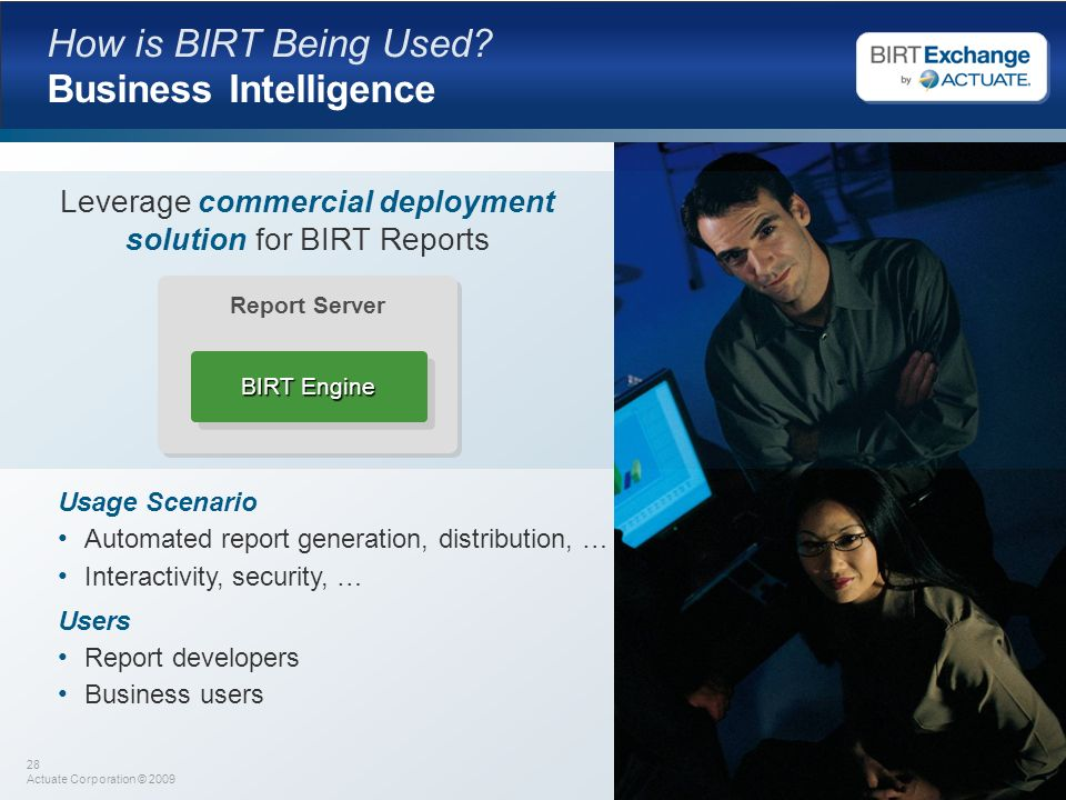 28 Actuate Corporation © 2009 How is BIRT Being Used? Business Intelligence Usage Scenario Automated report generation, distribution, … Interactivity,