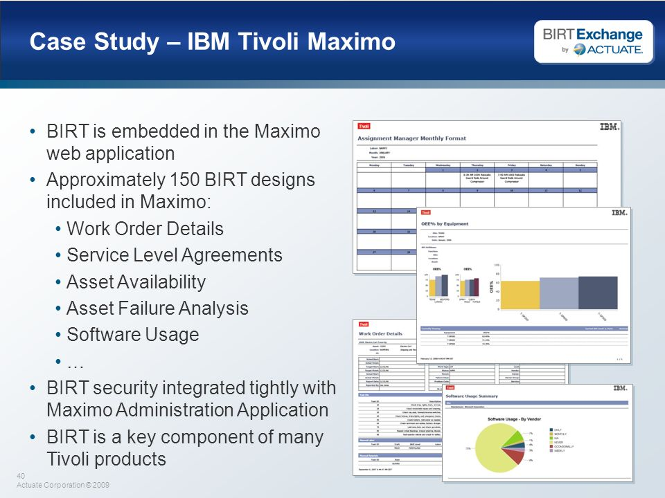 40 Actuate Corporation © 2009 Case Study – IBM Tivoli Maximo BIRT is embedded in the Maximo web application Approximately 150 BIRT designs included in