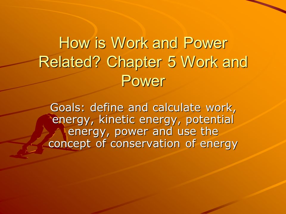 How is Work and Power Related? Chapter 5 Work and Power Goals: define and calculate work, energy, kinetic energy, potential energy, power and use the