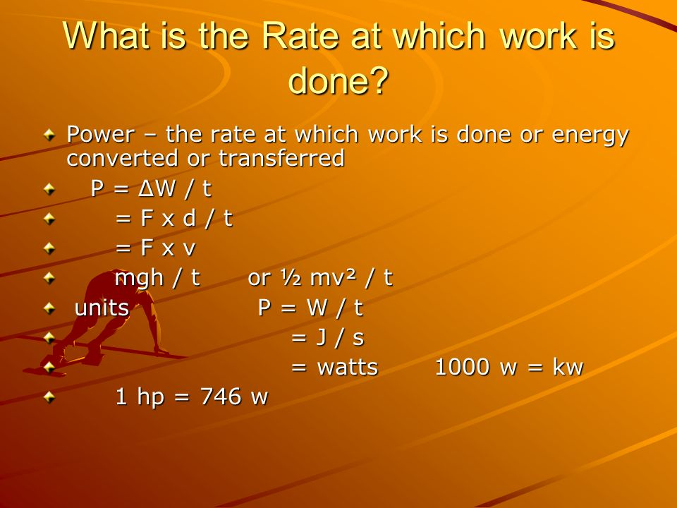 What is the Rate at which work is done? Power – the rate at which work is done or energy converted or transferred P = ΔW / t P = ΔW / t = F x d / t =