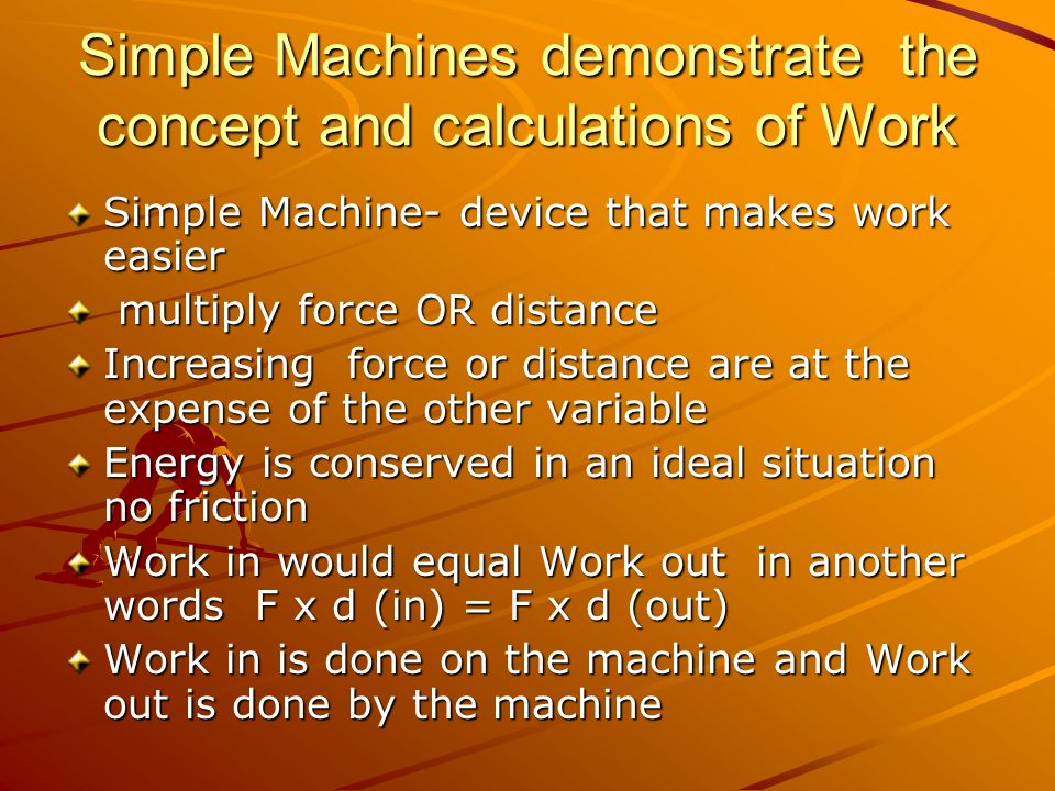 Simple Machines demonstrate the concept and calculations of Work Simple Machine- device that makes work easier multiply force OR distance multiply for