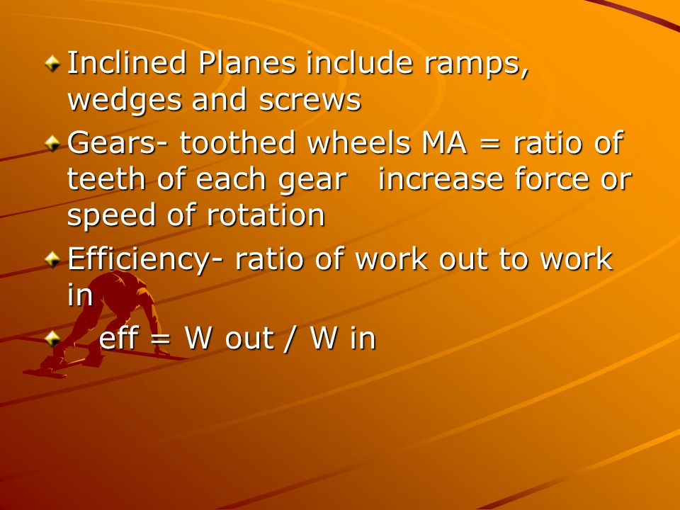 Inclined Planes include ramps, wedges and screws Gears- toothed wheels MA = ratio of teeth of each gear increase force or speed of rotation Efficiency