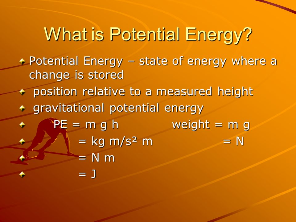 What is Potential Energy? Potential Energy – state of energy where a change is stored position relative to a measured height position relative to a me