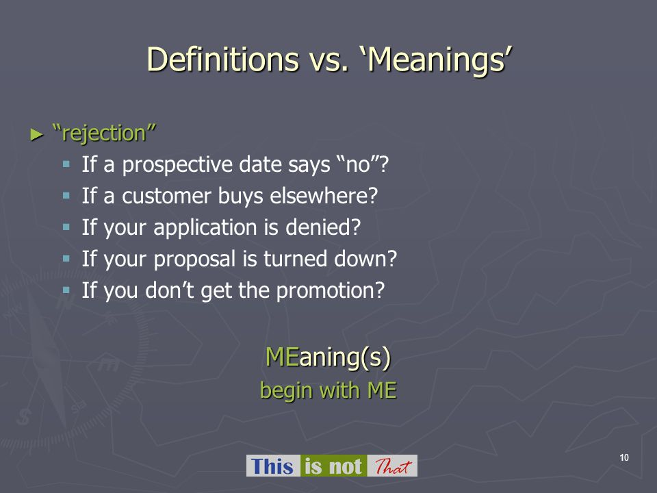 10 Definitions vs. Meanings rejection rejection If a prospective date says no? If a customer buys elsewhere? If your application is denied? If your pr